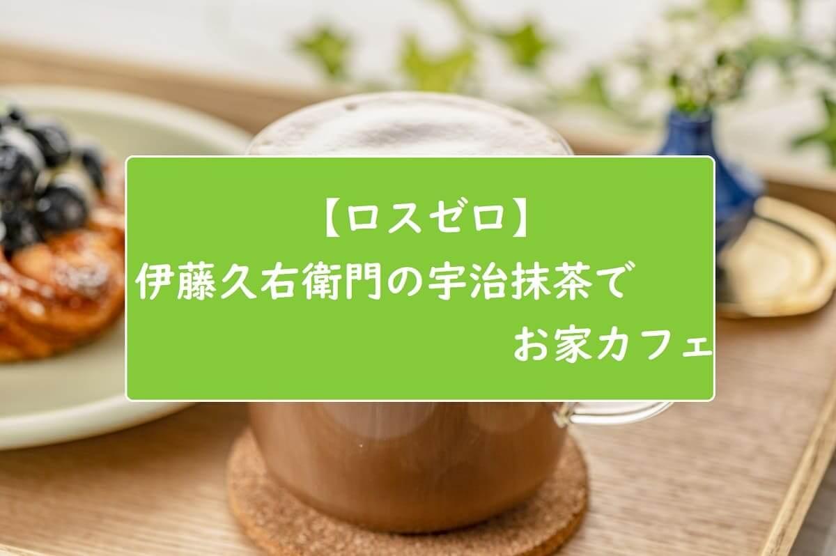 【ロスゼロ】伊藤久右衛門の宇治抹茶でお家カフェ
