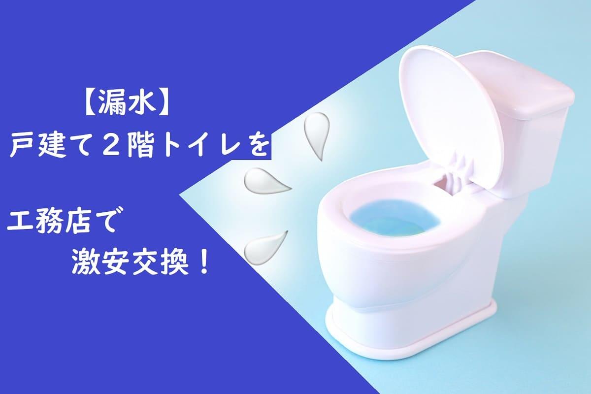 【漏水】戸建て2階トイレを工務店で激安交換!