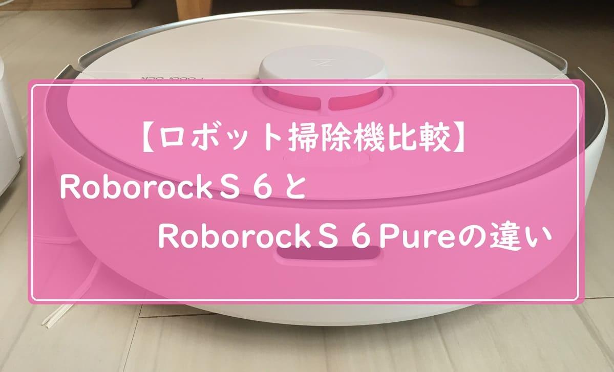 【比較】ロボロックS6とPureの違い