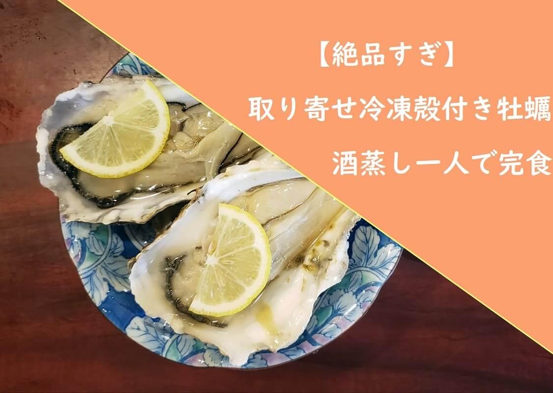 【絶品すぎ】取り寄せ冷凍殻付き牡蠣酒蒸し一人で完食