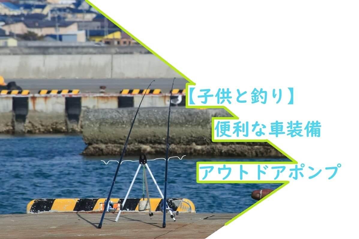 【子供と釣り】便利な車装備アウトドアポンプ